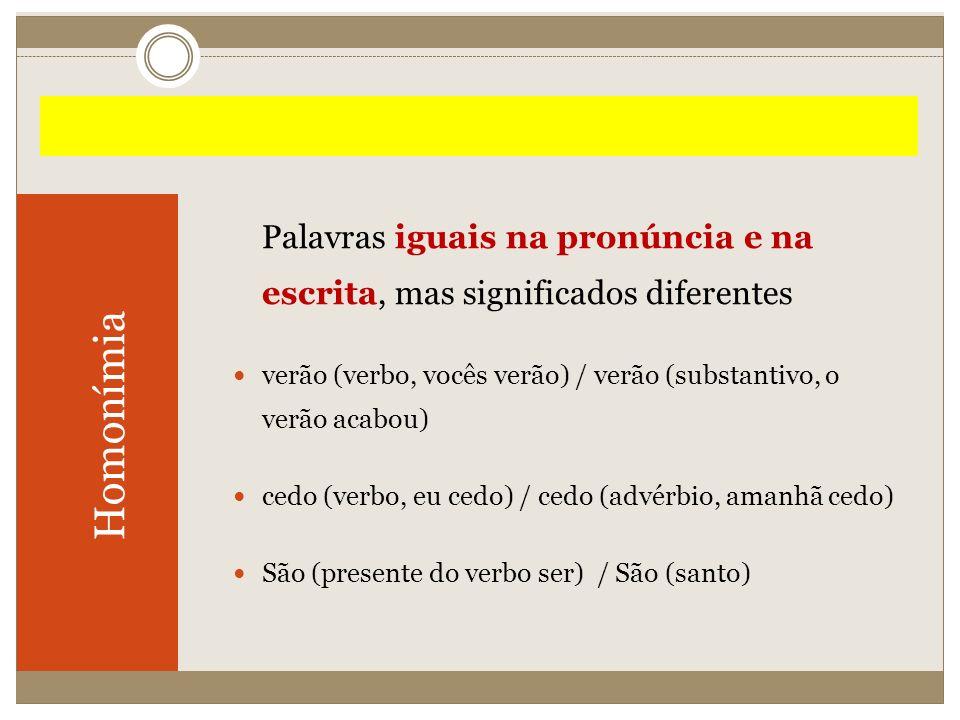 Homonímia Palavras iguais na pronúncia e na escrita, mas significados diferentes verão (verbo, vocês verão) / verão (substantivo, o verão acabou) cedo