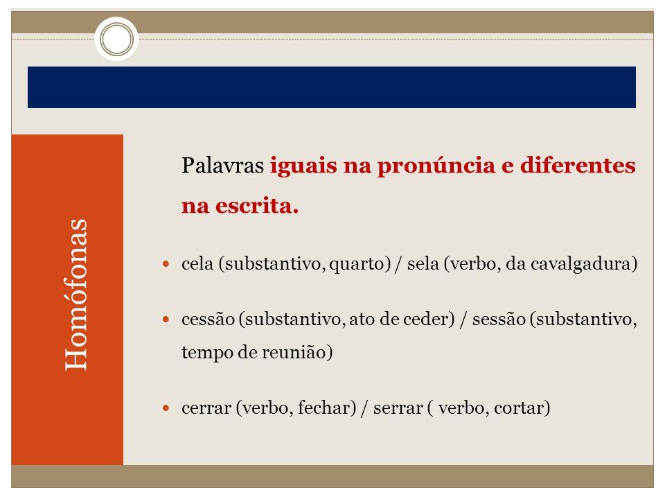 Homófonas Palavras iguais na pronúncia e diferentes na escrita. cela (substantivo, quarto) / sela (verbo, da cavalgadura) cessão (substantivo, ato de