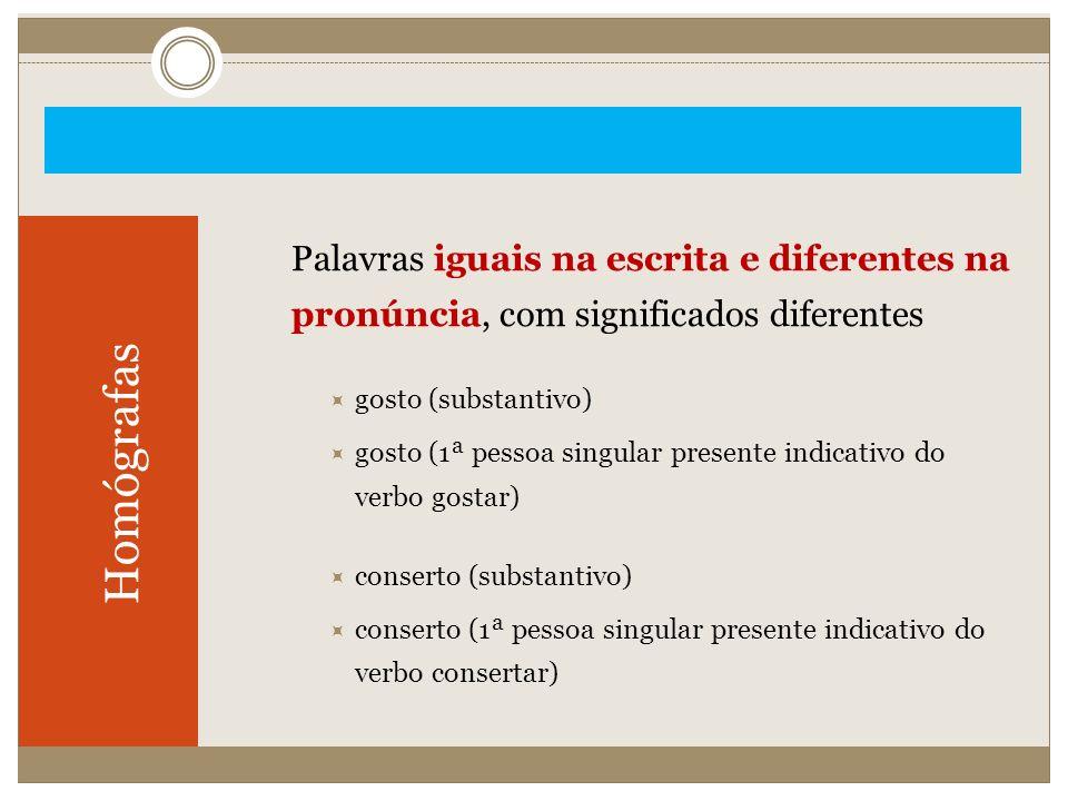 Homógrafas Palavras iguais na escrita e diferentes na pronúncia, com significados diferentes gosto (substantivo) gosto (1ª pessoa singular presente in