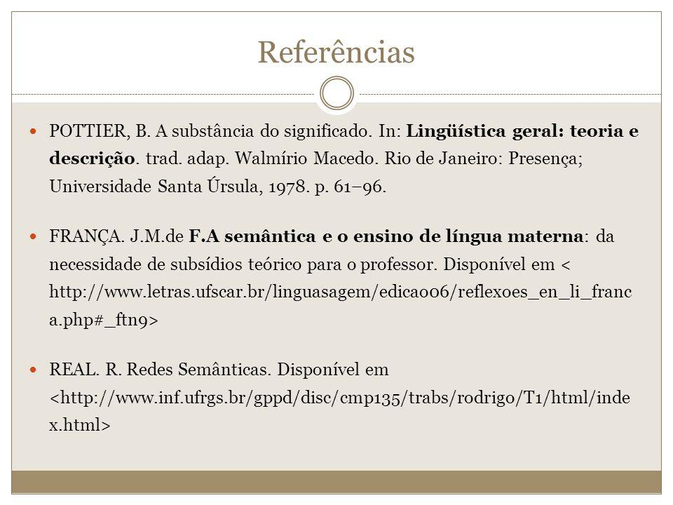 Referências POTTIER, B. A substância do significado. In: Lingüística geral: teoria e descrição. trad. adap. Walmírio Macedo. Rio de Janeiro: Presença;
