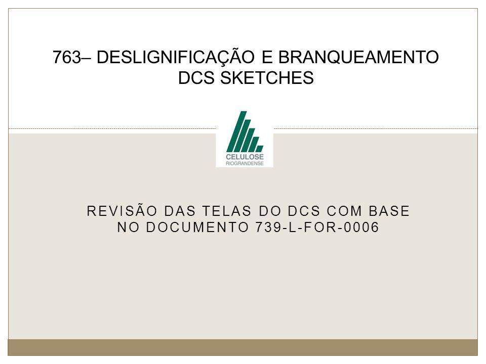 REVISÃO DAS TELAS DO DCS COM BASE NO DOCUMENTO 739-L-FOR-0006 763– DESLIGNIFICAÇÃO E BRANQUEAMENTO DCS SKETCHES