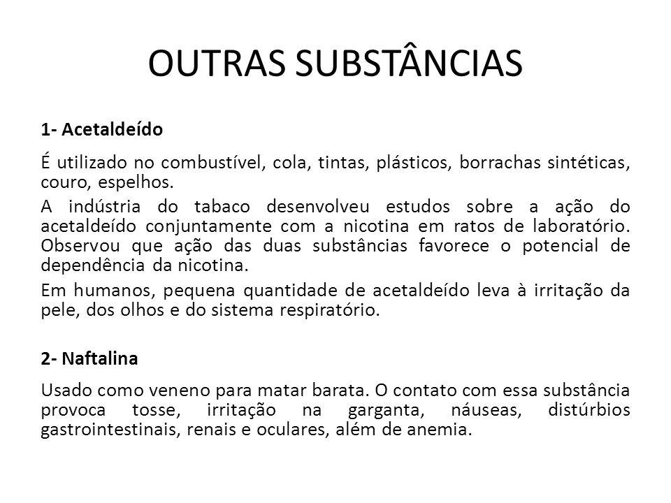 OUTRAS SUBSTÂNCIAS 1- Acetaldeído É utilizado no combustível, cola, tintas, plásticos, borrachas sintéticas, couro, espelhos. A indústria do tabaco de