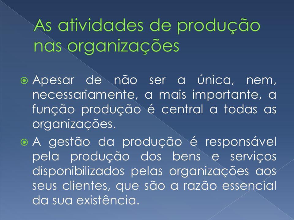 Apesar de não ser a única, nem, necessariamente, a mais importante, a função produção é central a todas as organizações.