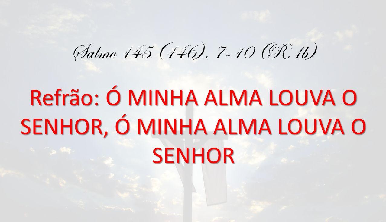 Salmo 145 (146), 7-10 (R.1b) Refrão: Ó MINHA ALMA LOUVA O SENHOR, Ó MINHA ALMA LOUVA O SENHOR