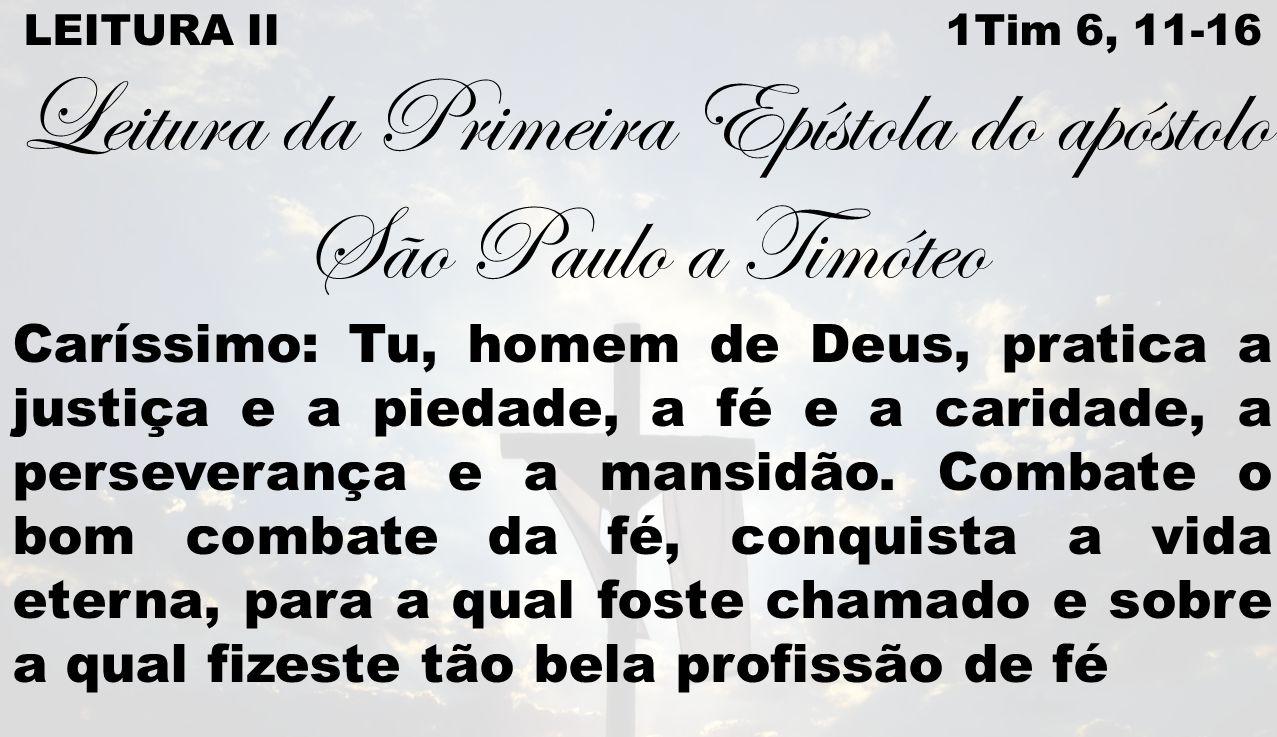 LEITURA II 1Tim 6, 11-16 Leitura da Primeira Epístola do apóstolo São Paulo a Timóteo Caríssimo: Tu, homem de Deus, pratica a justiça e a piedade, a f