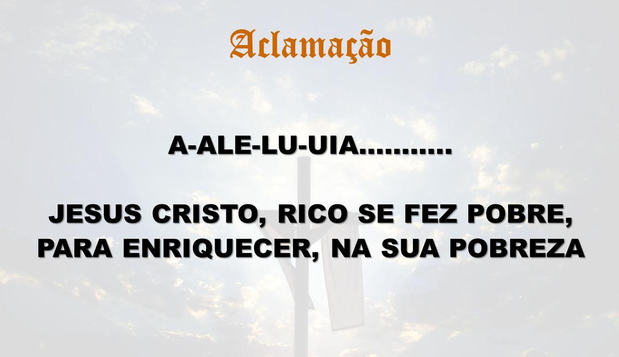 AclamaçãoA-ALE-LU-UIA……….. JESUS CRISTO, RICO SE FEZ POBRE, PARA ENRIQUECER, NA SUA POBREZA