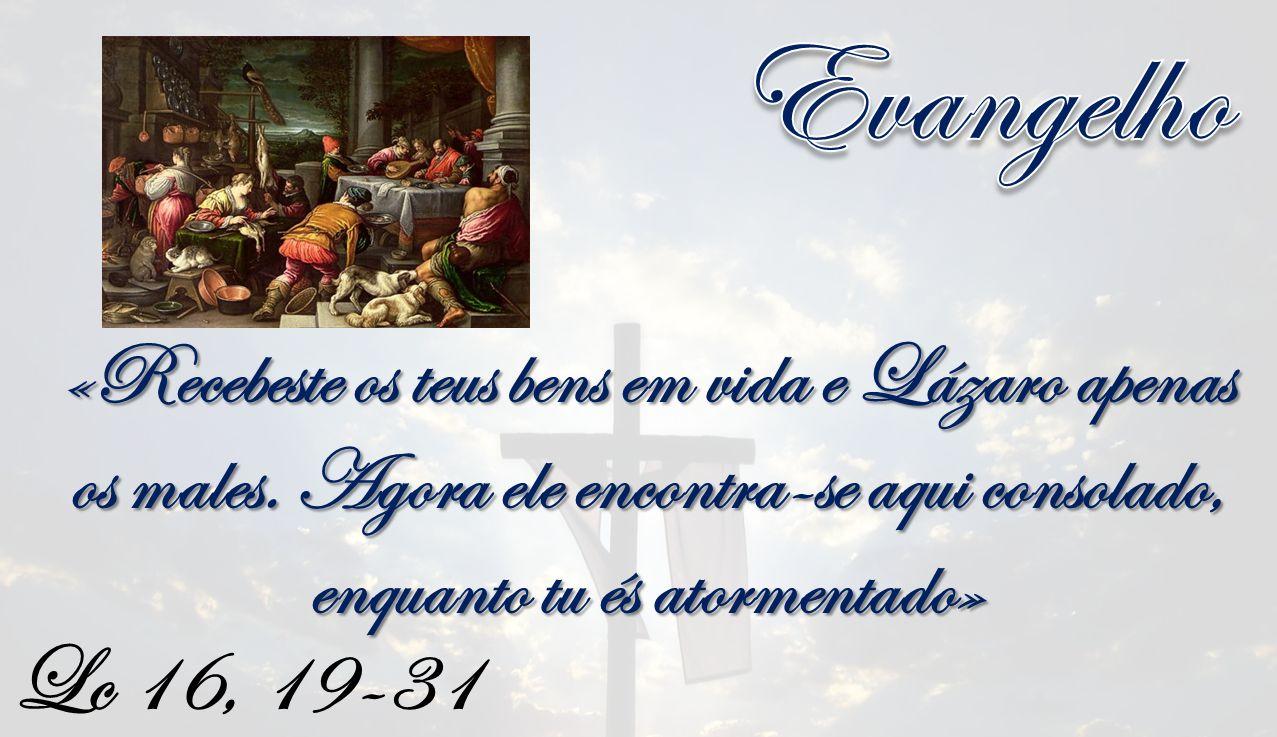 Lc 16, 19-31 «Recebeste os teus bens em vida e Lázaro apenas os males. Agora ele encontra-se aqui consolado, enquanto tu és atormentado»