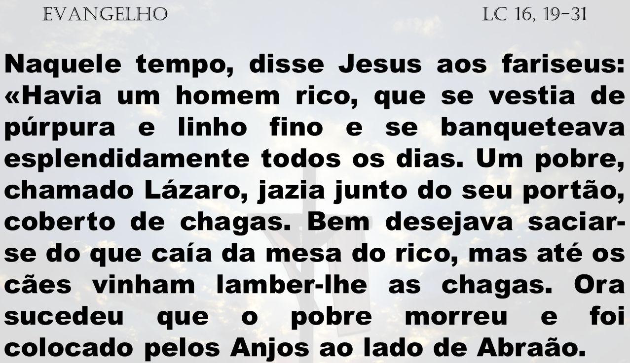 EVANGELHO Lc 16, 19-31 Naquele tempo, disse Jesus aos fariseus: «Havia um homem rico, que se vestia de púrpura e linho fino e se banqueteava esplendid