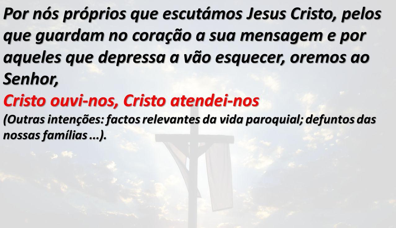 Por nós próprios que escutámos Jesus Cristo, pelos que guardam no coração a sua mensagem e por aqueles que depressa a vão esquecer, oremos ao Senhor,