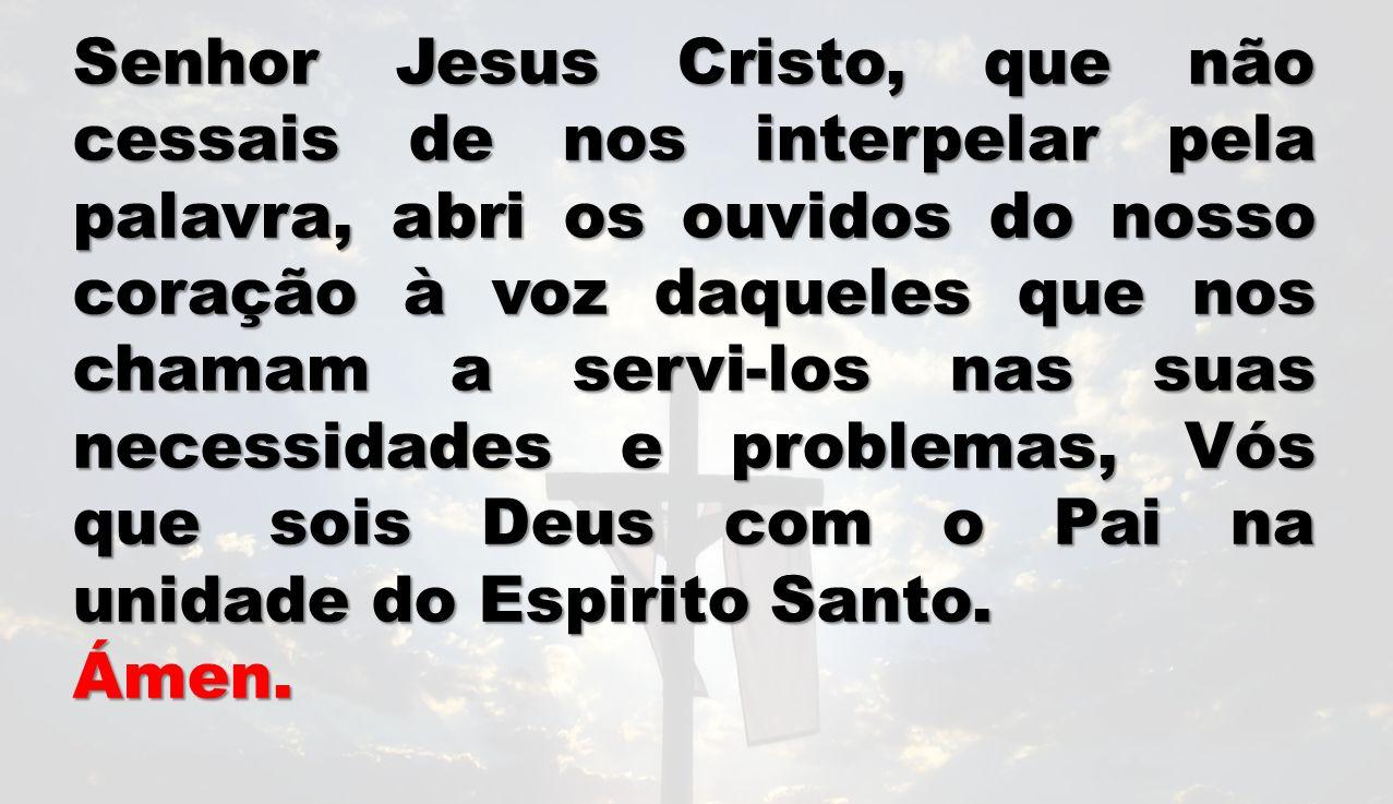 Senhor Jesus Cristo, que não cessais de nos interpelar pela palavra, abri os ouvidos do nosso coração à voz daqueles que nos chamam a servi-los nas su
