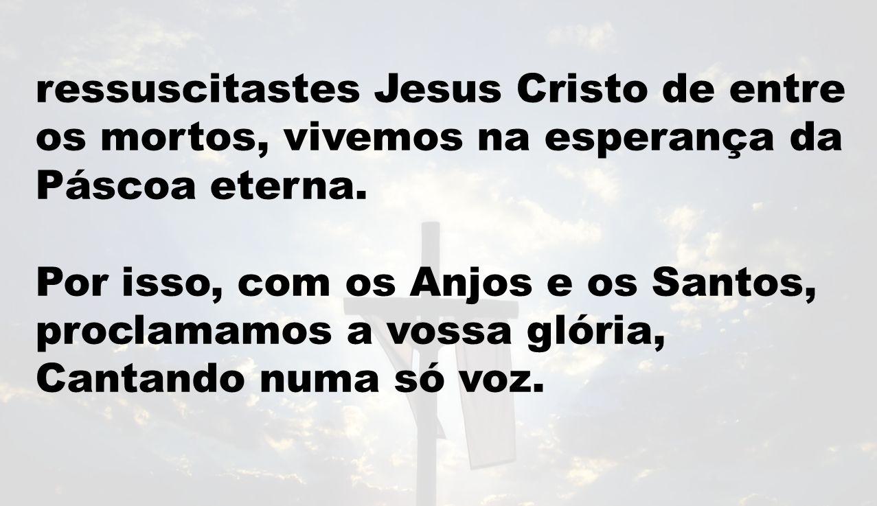 ressuscitastes Jesus Cristo de entre os mortos, vivemos na esperança da Páscoa eterna. Por isso, com os Anjos e os Santos, proclamamos a vossa glória,