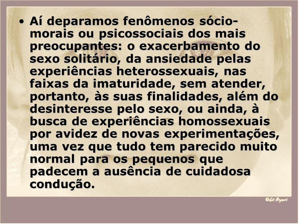 Aí deparamos fenômenos sócio- morais ou psicossociais dos mais preocupantes: o exacerbamento do sexo solitário, da ansiedade pelas experiências hetero