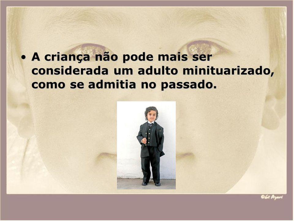 A criança não pode mais ser considerada um adulto minituarizado, como se admitia no passado.A criança não pode mais ser considerada um adulto minituar