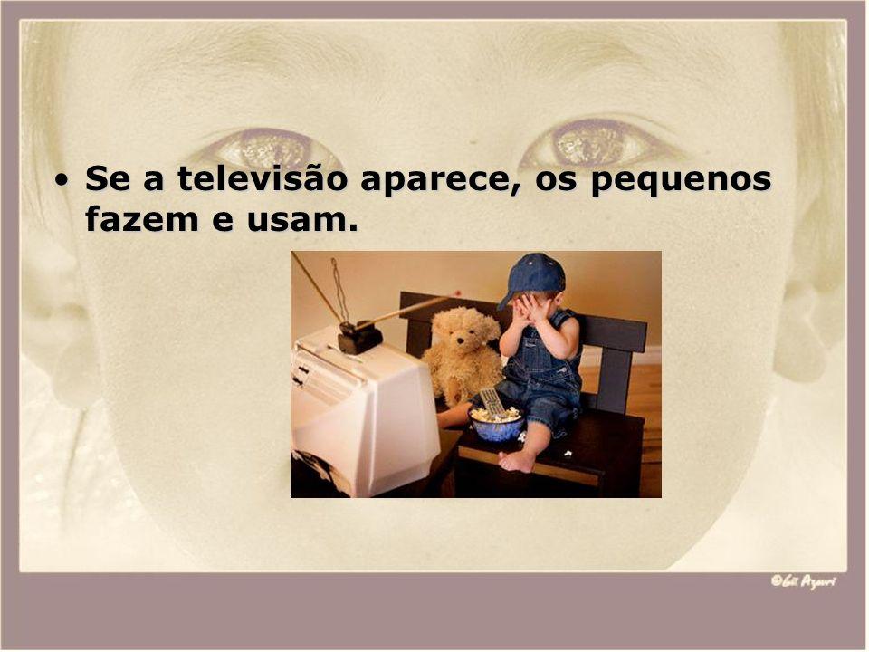 Se a televisão aparece, os pequenos fazem e usam.Se a televisão aparece, os pequenos fazem e usam.