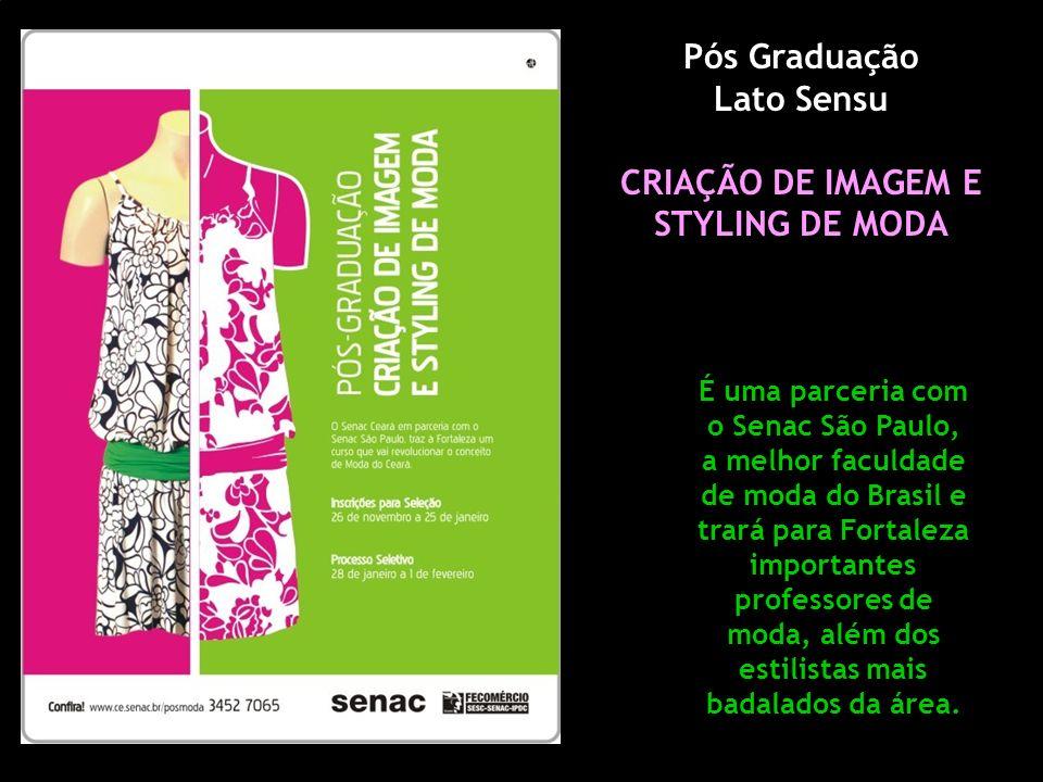 Pós Graduação Lato Sensu CRIAÇÃO DE IMAGEM E STYLING DE MODA É uma parceria com o Senac São Paulo, a melhor faculdade de moda do Brasil e trará para Fortaleza importantes professores de moda, além dos estilistas mais badalados da área.