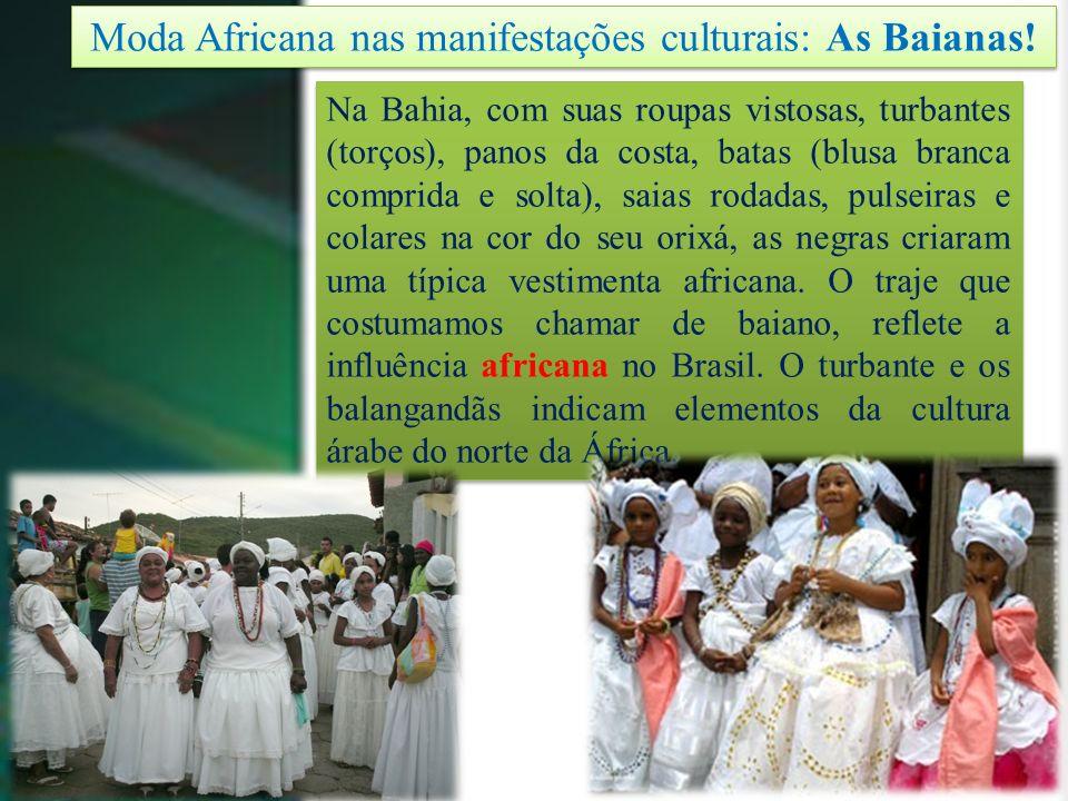 Moda Africana nas manifestações culturais: As Baianas! Na Bahia, com suas roupas vistosas, turbantes (torços), panos da costa, batas (blusa branca com