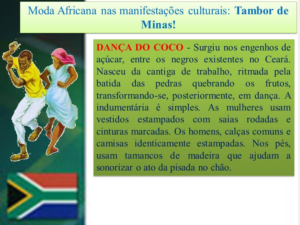Moda Africana nas manifestações culturais: Tambor de Minas! DANÇA DO COCO - Surgiu nos engenhos de açúcar, entre os negros existentes no Ceará. Nasceu