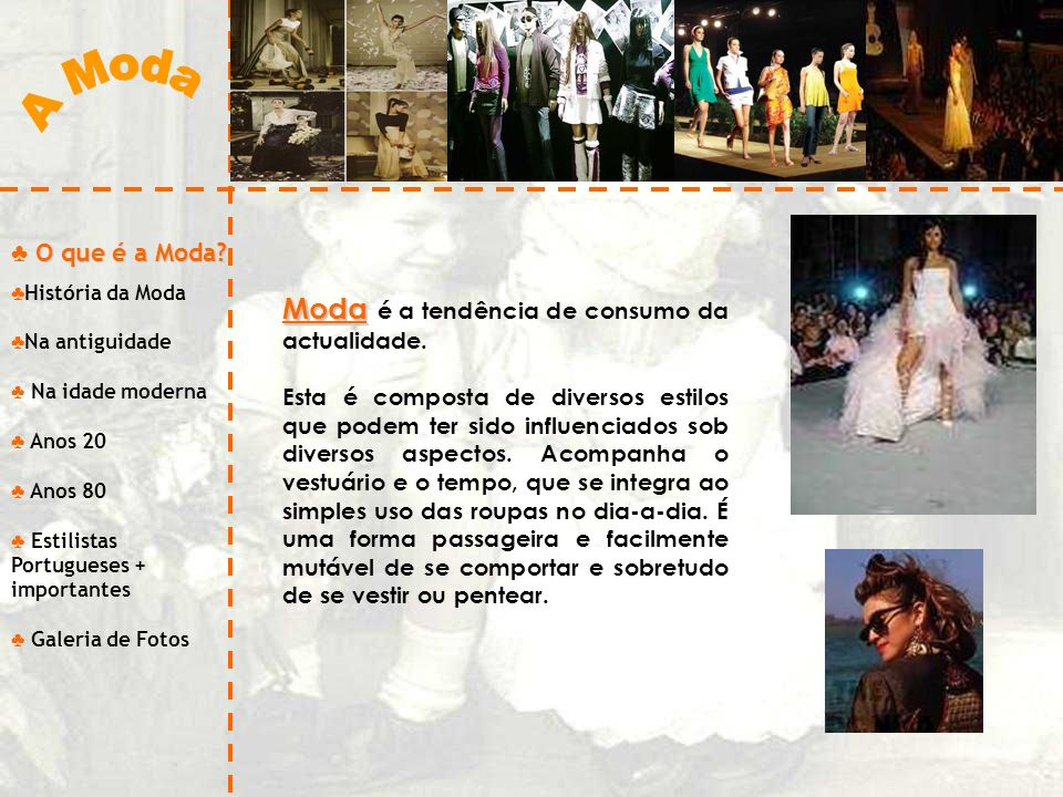 O que é a Moda? História da Moda Na antiguidade Na idade moderna Anos 20 Anos 80 Estilistas Portugueses + importantes Galeria de Fotos Moda Moda é a t