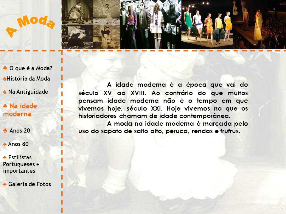 O que é a Moda? História da Moda Na Antiguidade Na idade moderna Anos 20 Anos 80 Estilistas Portugueses + importantes Galeria de Fotos A idade moderna