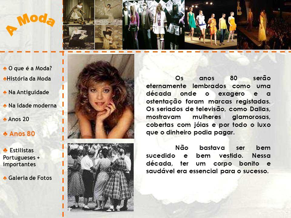 O que é a Moda? História da Moda Na Antiguidade Na idade moderna Anos 20 Anos 80 Estilistas Portugueses + importantes Galeria de Fotos Os anos 80 serã