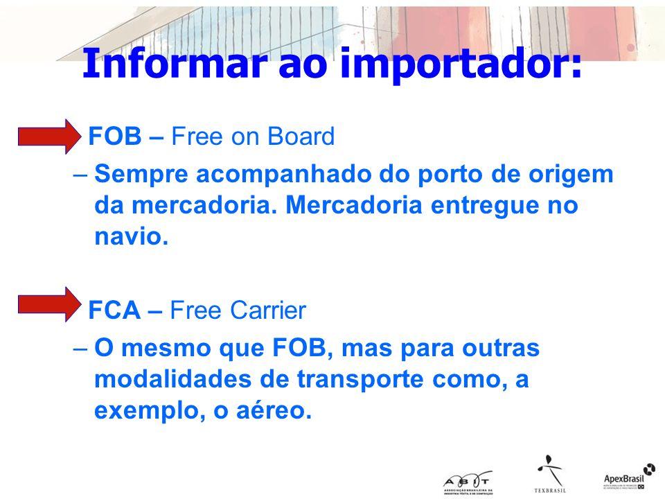 Informar ao importador: FOB – Free on Board –Sempre acompanhado do porto de origem da mercadoria. Mercadoria entregue no navio. FCA – Free Carrier –O