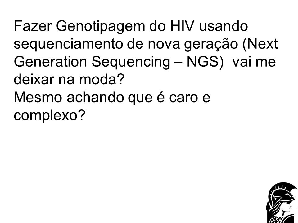 Brief Perspective NGS -Deep Sequencing: –Genotyping HIV using NGS: ALL therapeutic targets (actual: 5-6) Cost to MoH: –aprox.