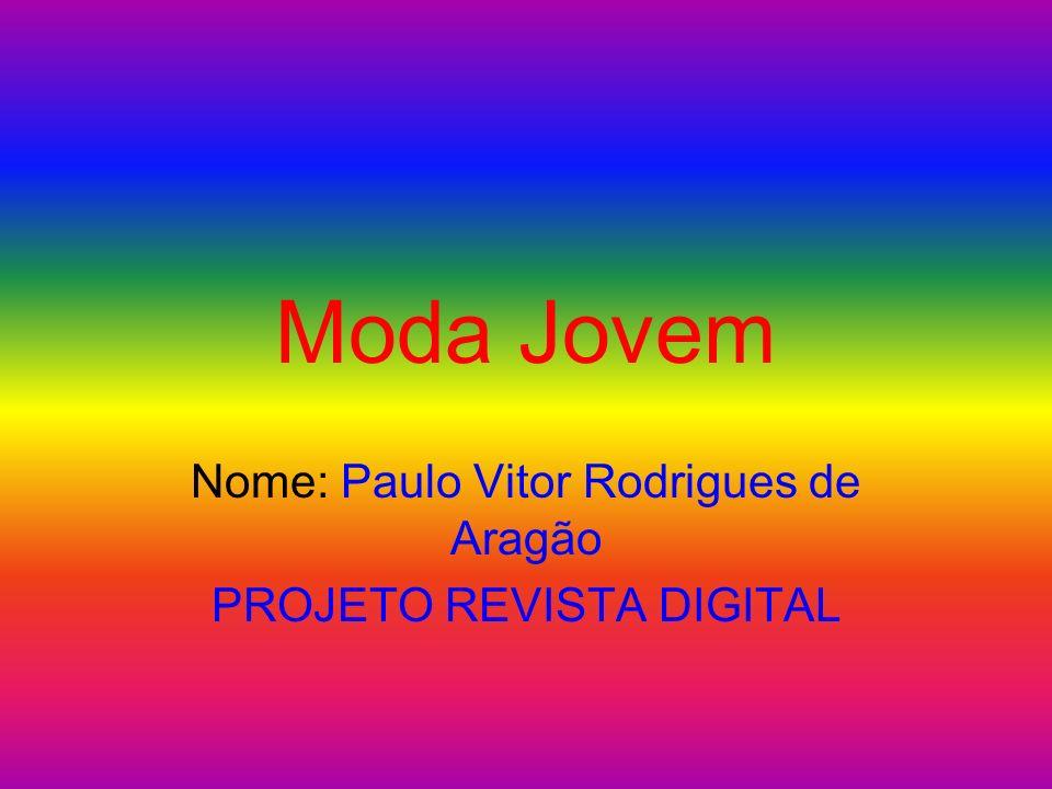 Moda Jovem Nome: Paulo Vitor Rodrigues de Aragão PROJETO REVISTA DIGITAL