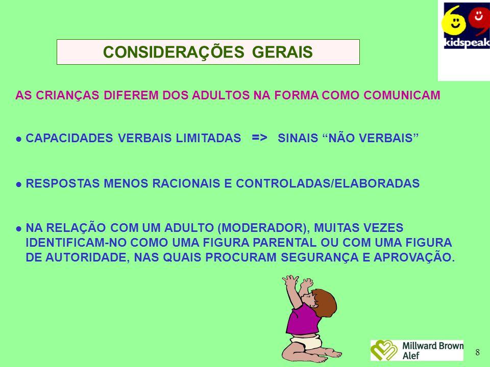8 CONSIDERAÇÕES GERAIS AS CRIANÇAS DIFEREM DOS ADULTOS NA FORMA COMO COMUNICAM l CAPACIDADES VERBAIS LIMITADAS => SINAIS NÃO VERBAIS l RESPOSTAS MENOS RACIONAIS E CONTROLADAS/ELABORADAS l NA RELAÇÃO COM UM ADULTO (MODERADOR), MUITAS VEZES IDENTIFICAM-NO COMO UMA FIGURA PARENTAL OU COM UMA FIGURA DE AUTORIDADE, NAS QUAIS PROCURAM SEGURANÇA E APROVAÇÃO.