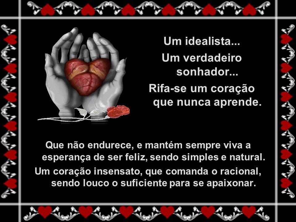 Um idealista...Um verdadeiro sonhador... Rifa-se um coração que nunca aprende.