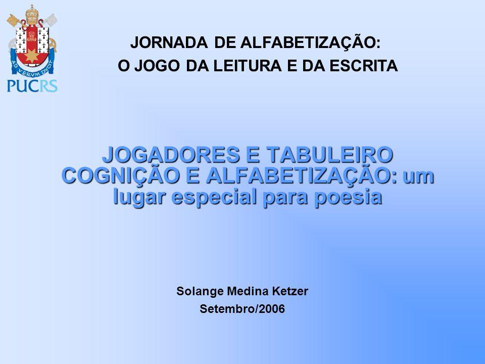 JOGADORES E TABULEIRO COGNIÇÃO E ALFABETIZAÇÃO: um lugar especial para poesia Solange Medina Ketzer Setembro/2006 JORNADA DE ALFABETIZAÇÃO: O JOGO DA