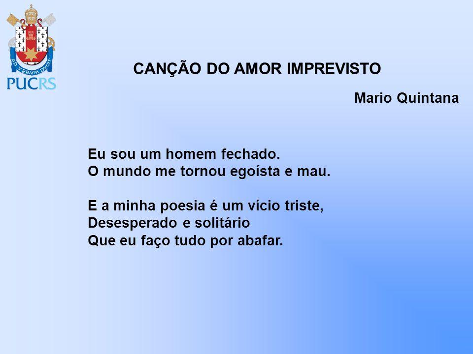 CANÇÃO DO AMOR IMPREVISTO Mario Quintana Eu sou um homem fechado. O mundo me tornou egoísta e mau. E a minha poesia é um vício triste, Desesperado e s