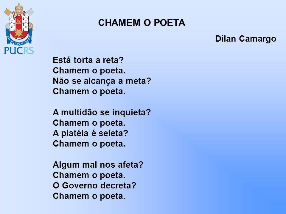 CHAMEM O POETA Dilan Camargo Está torta a reta? Chamem o poeta. Não se alcança a meta? Chamem o poeta. A multidão se inquieta? Chamem o poeta. A platé