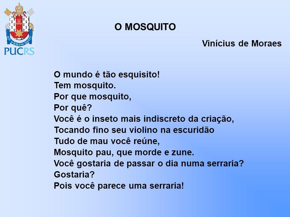 O MOSQUITO O mundo é tão esquisito! Tem mosquito. Por que mosquito, Por quê? Você é o inseto mais indiscreto da criação, Tocando fino seu violino na e