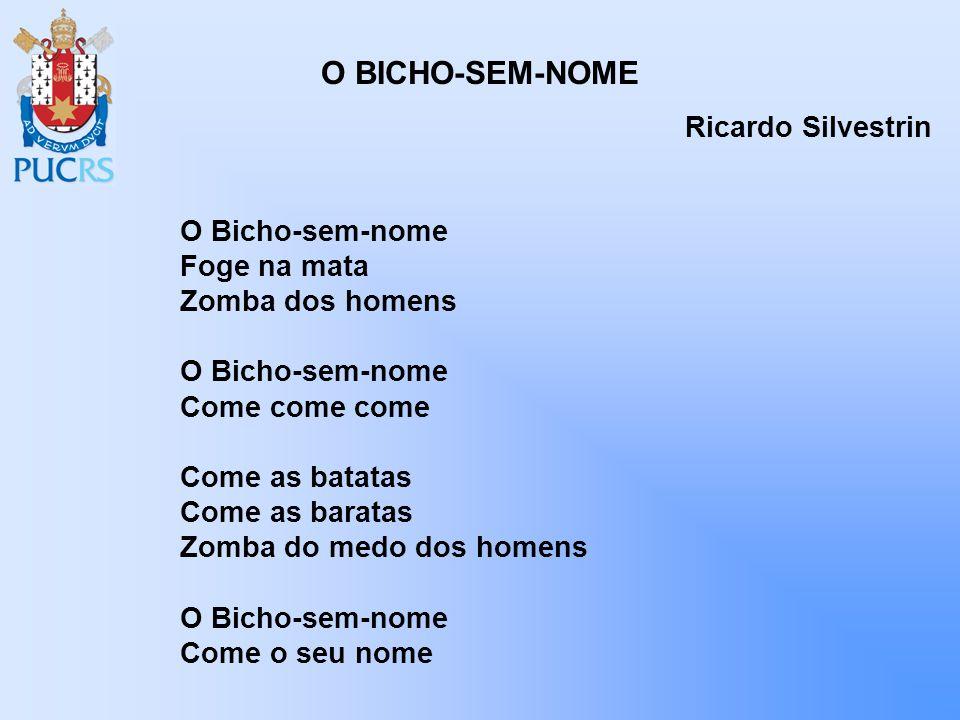 O BICHO-SEM-NOME Ricardo Silvestrin O Bicho-sem-nome Foge na mata Zomba dos homens O Bicho-sem-nome Come come come Come as batatas Come as baratas Zom