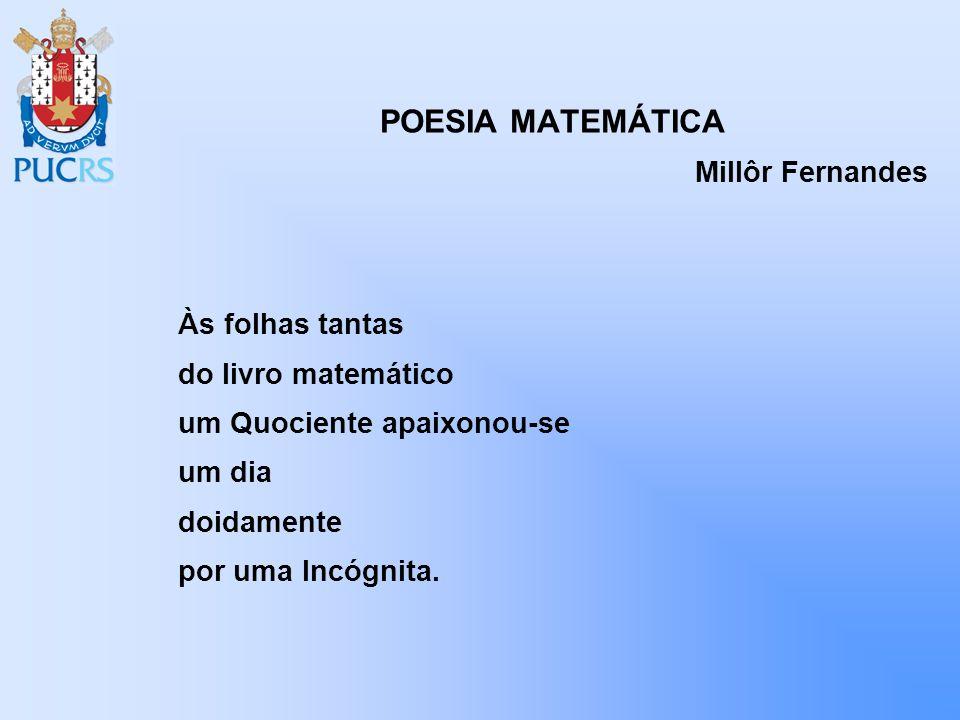 POESIA MATEMÁTICA Millôr Fernandes Às folhas tantas do livro matemático um Quociente apaixonou-se um dia doidamente por uma Incógnita.