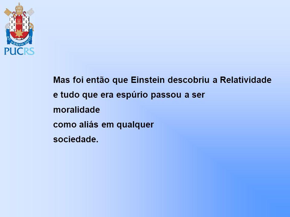 Mas foi então que Einstein descobriu a Relatividade e tudo que era espúrio passou a ser moralidade como aliás em qualquer sociedade.