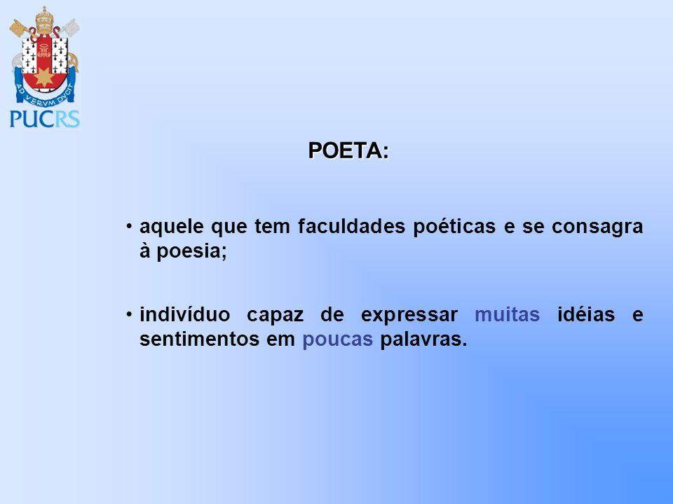 aquele que tem faculdades poéticas e se consagra à poesia; indivíduo capaz de expressar muitas idéias e sentimentos em poucas palavras. POETA: