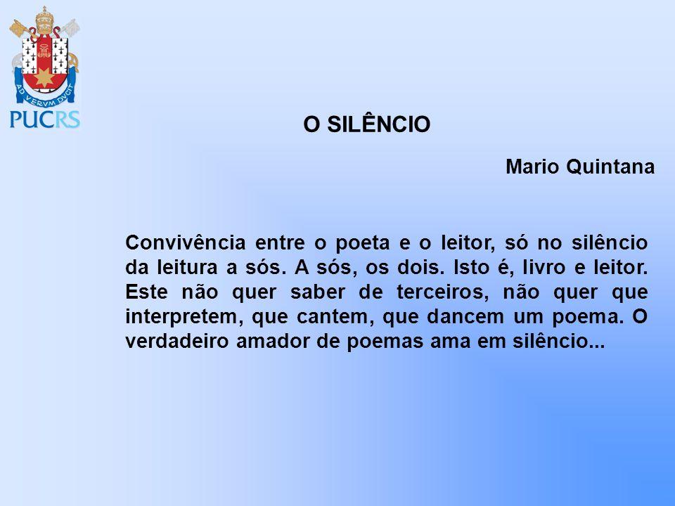 O SILÊNCIO Mario Quintana Convivência entre o poeta e o leitor, só no silêncio da leitura a sós. A sós, os dois. Isto é, livro e leitor. Este não quer