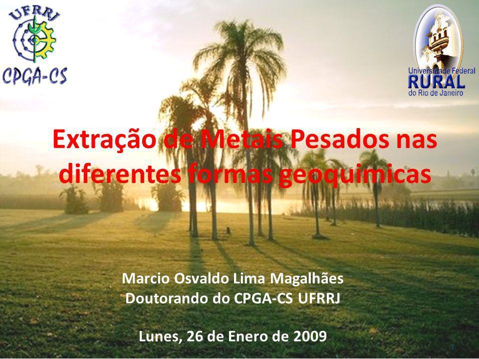 Extração de Metais Pesados nas diferentes formas geoquimicas Lunes, 26 de Enero de 2009 Marcio Osvaldo Lima Magalhães Doutorando do CPGA-CS UFRRJ 1