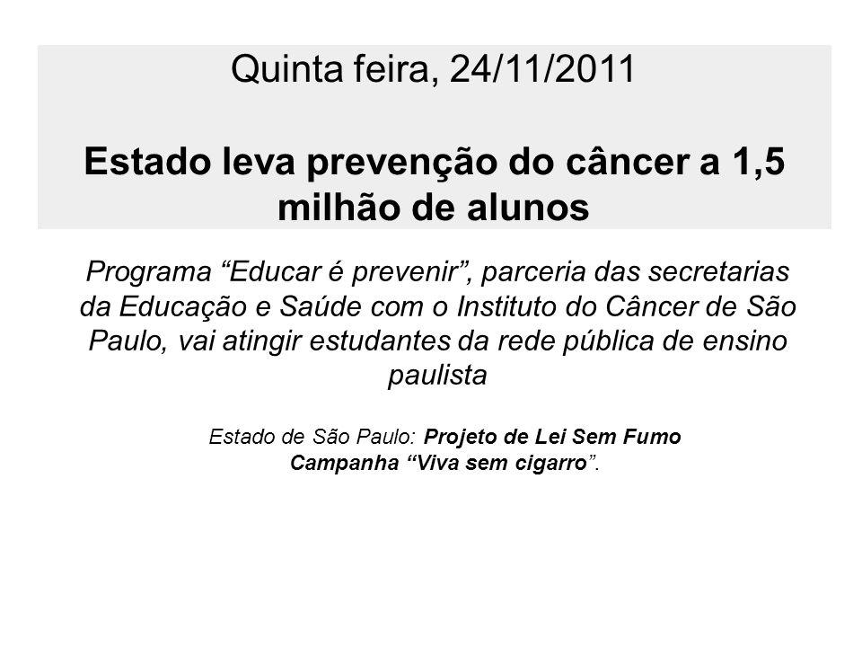 Quinta feira, 24/11/2011 Estado leva prevenção do câncer a 1,5 milhão de alunos Programa Educar é prevenir, parceria das secretarias da Educação e Saú