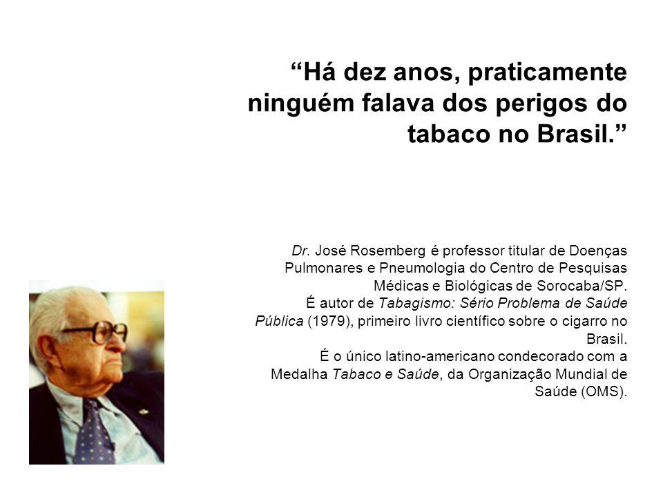 Há dez anos, praticamente ninguém falava dos perigos do tabaco no Brasil. Dr. José Rosemberg é professor titular de Doenças Pulmonares e Pneumologia d