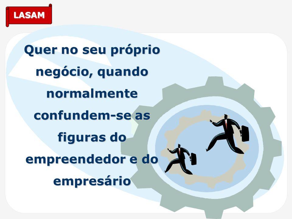 LASAM Quer no seu próprio negócio, quando normalmente confundem-se as figuras do empreendedor e do empresário