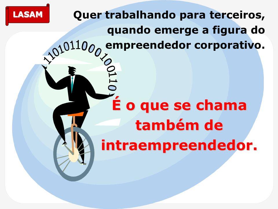 LASAM Quer trabalhando para terceiros, quando emerge a figura do empreendedor corporativo. É o que se chama também de intraempreendedor.