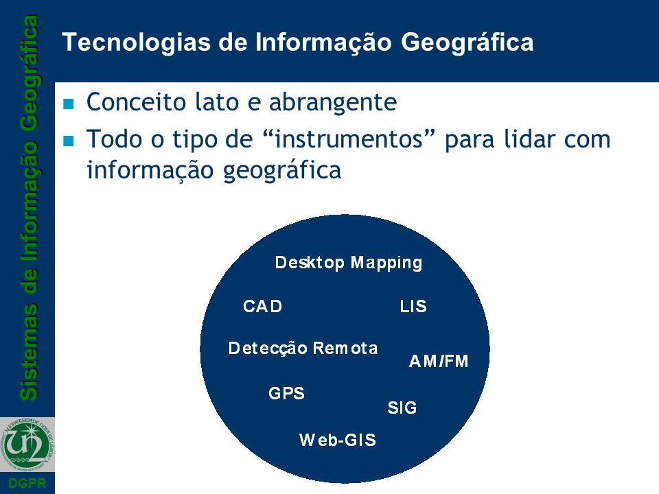 Sistemas de Informação Geográfica DGPR Tecnologias de Informação Geográfica n Conceito lato e abrangente n Todo o tipo de instrumentos para lidar com informação geográfica