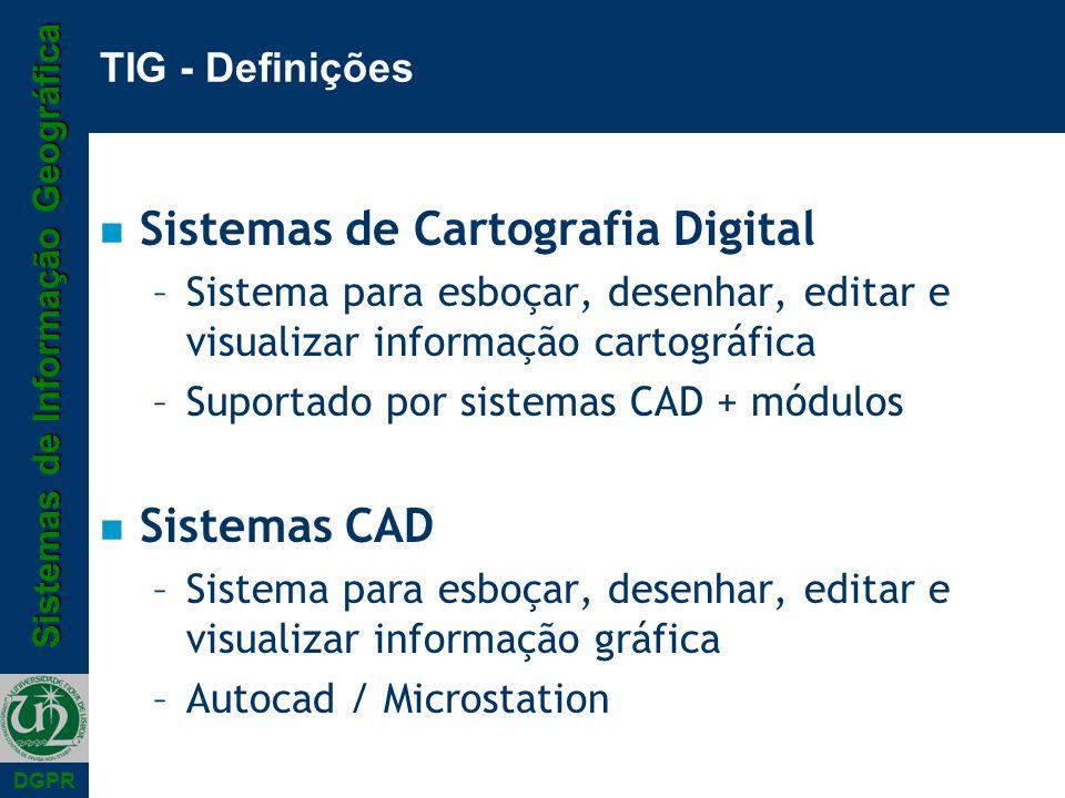 Sistemas de Informação Geográfica DGPR TIG - Definições n Sistemas de Cartografia Digital –Sistema para esboçar, desenhar, editar e visualizar informação cartográfica –Suportado por sistemas CAD + módulos n Sistemas CAD –Sistema para esboçar, desenhar, editar e visualizar informação gráfica –Autocad / Microstation