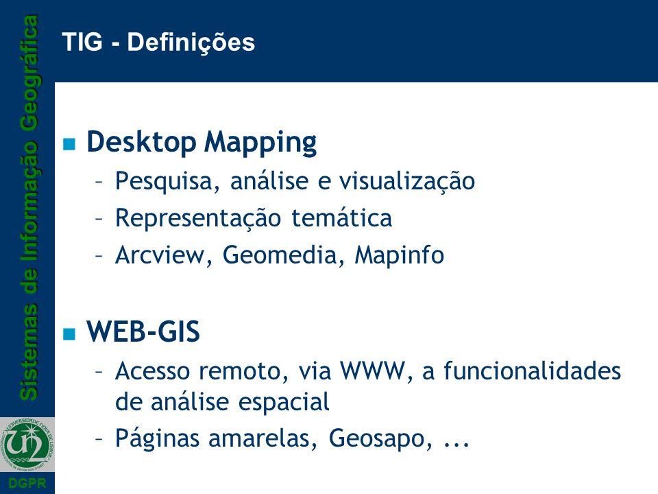 Sistemas de Informação Geográfica DGPR TIG - Definições n Desktop Mapping –Pesquisa, análise e visualização –Representação temática –Arcview, Geomedia, Mapinfo n WEB-GIS –Acesso remoto, via WWW, a funcionalidades de análise espacial –Páginas amarelas, Geosapo,...