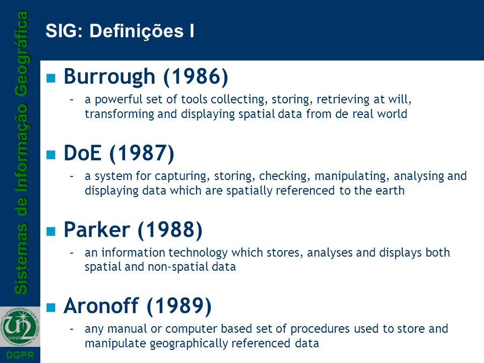 Sistemas de Informação Geográfica DGPR SIG: Definições I n Burrough (1986) –a powerful set of tools collecting, storing, retrieving at will, transform