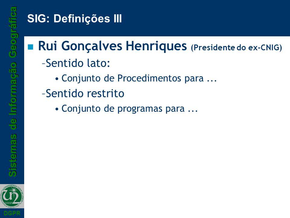 Sistemas de Informação Geográfica DGPR SIG: Definições III n Rui Gonçalves Henriques (Presidente do ex-CNIG) –Sentido lato: Conjunto de Procedimentos