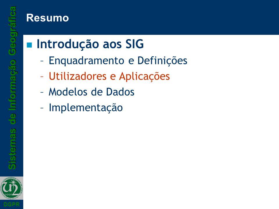 Sistemas de Informação Geográfica DGPR Resumo n Introdução aos SIG –Enquadramento e Definições –Utilizadores e Aplicações –Modelos de Dados –Implement