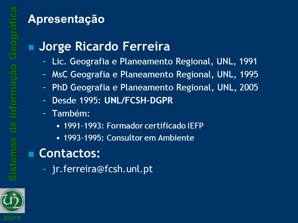 Sistemas de Informação Geográfica DGPR Apresentação n Jorge Ricardo Ferreira –Lic. Geografia e Planeamento Regional, UNL, 1991 –MsC Geografia e Planea